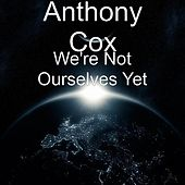 We're Not Ourselves Yet by Anthony Cox