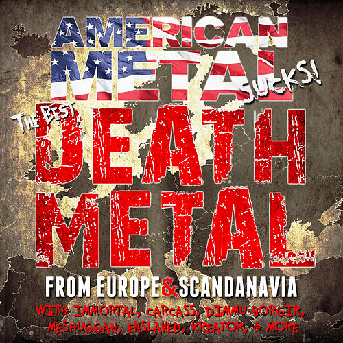 American Metal Sucks! The Best Death Metal from Europe and Scandinavia with Immortal, Carcass, Dimmu Borgir, Meshuggah, Enslaved, Kreator & More by Various Artists