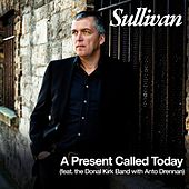 Play & Download A Present Called Today (feat. the Donal Kirk Band with Anto Drennan) by Sullivan | Napster