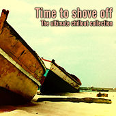 Play & Download Time to Shove Off - The Ultimate Chillout Collection by Various Artists | Napster