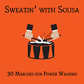 Sweatin' with Sousa: 30 Marches for Power Walking Workout to Get Your 10,000 Steps with Stars & Stripes Forever, El Capitan, The Liberty Bell & More by Various Artists