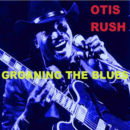 Play & Download Groaning The Blues by Otis Rush | Napster