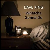 Whatcha Gonna Do by Dave King