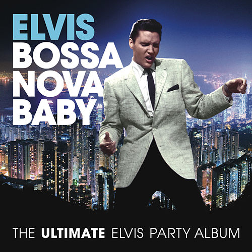 Play & Download Bossa Nova Baby: The Ultimate Elvis Presley Party Album by Elvis Presley | Napster
