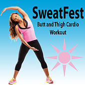 Sweatfest Butt and Thigh Cardio Workout (The Best Music for Aerobics, Pumpin' Cardio Power, Plyo, Exercise, Steps, Barré, Curves, Sculpting, Abs, Butt, Lean, Twerk, Slim Down Fitness Workout) by Various Artists