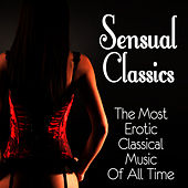 Sensual Classics: The Most Erotic Classical Music of All Time by Various Artists