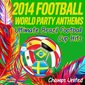 2014 Football World Party Anthems (Ultimate Brazil Football Cup Hits) by Champs United