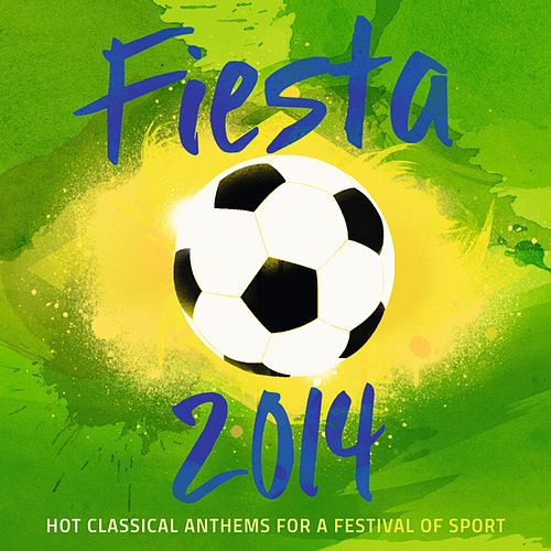 Fiesta 2014 - Hot Classical Anthems For A Festival Of Sport by Various Artists