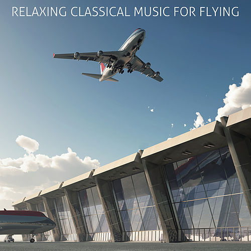 Play & Download Relaxing Classical Music For Flying: Calm & Soothing Classical Music for Airports and Flying Including Fur Elise, Clair de lune, Swan Lake, and More! by Various Artists | Napster