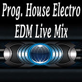 Prog. House Electro EDM Live Mix (The Best Electro House, Electronic Dance, EDM, Techno, House & Progressive Trance) by Various Artists