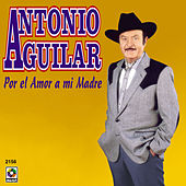 Play & Download Por El Amor A Mi Madre by Antonio Aguilar | Napster