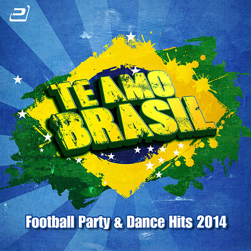 Te Amo Brasil (Football Party & Dance Hits 2014) by Various Artists
