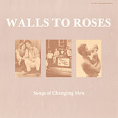 Walls to Roses: Songs of Changing Men by Various Artists