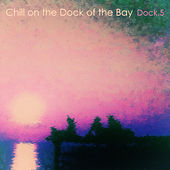 Play & Download Chill on the Dock of the Bay - Dock.5 by Various Artists | Napster