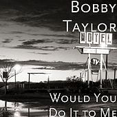 Would You Do It to Me by Bobby Taylor