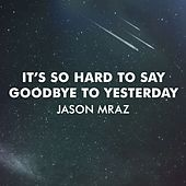 Play & Download It's So Hard To Say Goodbye To Yesterday by Jason Mraz | Napster