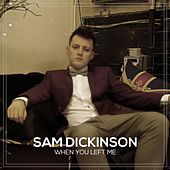 When You Left Me by Sam Dickinson