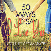 Play & Download 50 Ways to Say I Love You - Country Romance by Various Artists | Napster