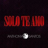 Solo Te Amo by Anthony Santos