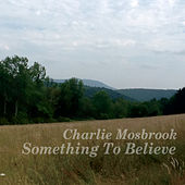 Something to Believe by Charlie Mosbrook