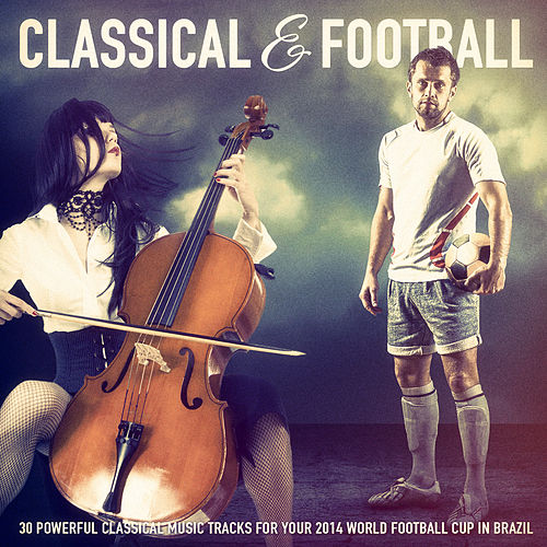 Classical Music & Football: 30 Powerful Classical Music Tracks for Your 2014 World Football Cup in Brazil by Various Artists