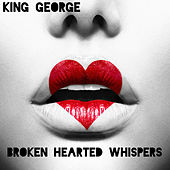 Broken Hearted Whispers - Single by King George
