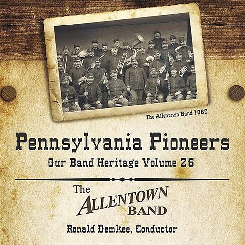 Play & Download Pennsylvania Pioneers: Our Band Heritage, Vol. 26 by Allentown Band (conducted by Albertus L. Meyer) | Napster