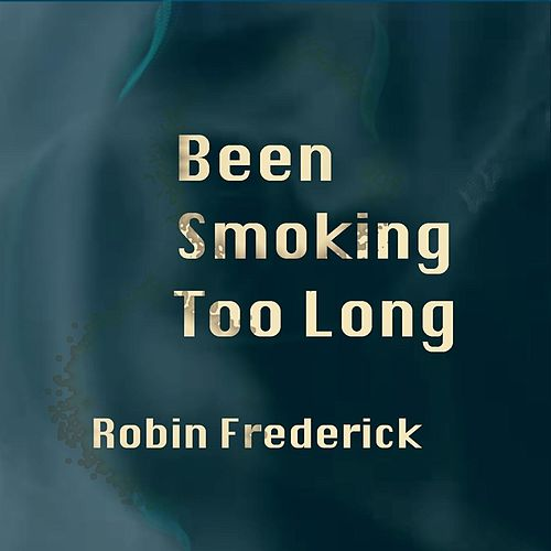Been Smoking Too Long by Robin Frederick