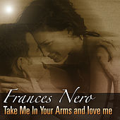 Take Me In Your Arms And Love Me by Frances Nero