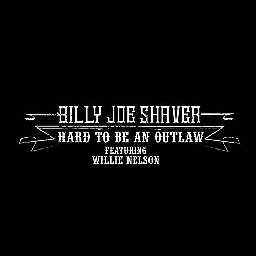 Play & Download Hard to Be an Outlaw (feat. Willie Nelson) by Billy Joe Shaver | Napster