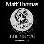 I Shit On You by Matt Thomas