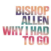 Why I Had To Go by Bishop Allen