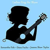 Play & Download Ladies Sing the Blues: The Best of Samantha Fish, Dana Fuchs and Joanne Shaw Taylor by Various Artists | Napster