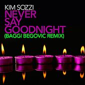 Play & Download Never Say Goodnight - Baggi Begovic Remixes by Kim Sozzi | Napster