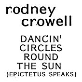 Dancin' Circle Round The Sun (Epictetus Speaks) by Rodney Crowell