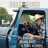 Play & Download You Make Me Wanna Drive a Truck (Be Country) by Corey Hager | Napster