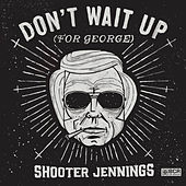 Play & Download Don't Wait Up (For George) by Shooter Jennings | Napster