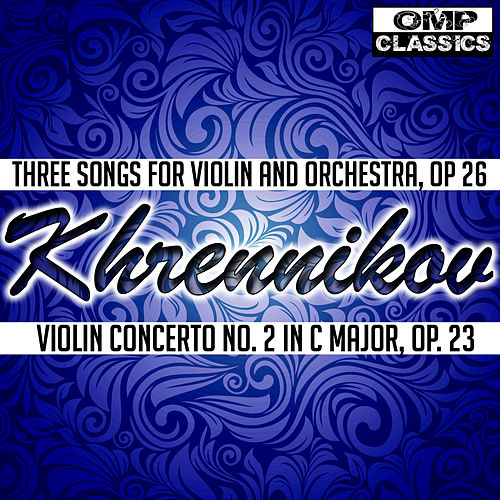 Play & Download Khrennikov: Three Songs for Violin and Orchestra, Op 26 - Violin Concerto No. 2 in C Major, Op. 23 by Igor Oistrakh | Napster