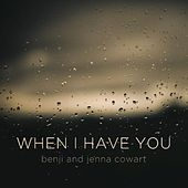 When I Have You by Benji and Jenna Cowart