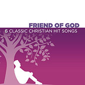 Friend Of God - 6 Classic Christian Hit Songs by Various Artists