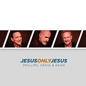 Jesus, Only Jesus by Phillips, Craig & Dean