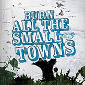 Burn All The Small Towns by Various Artists
