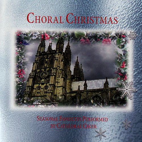 Choral Christmas - Seasonal Favorites Performed By Cathedral Choir by Chichester Cathedral Choir