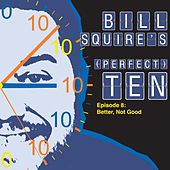Bill Squire's (Perfect) Ten Episode 8: Better, Not Good by Bill Squire