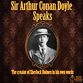 Sir Arthur Conan Doyle Speaks - The Creator of Sherlock Holmes in His Own Words by Sir Arthur Conan Doyle