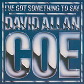 Play & Download I've Got Something to Say by David Allan Coe | Napster