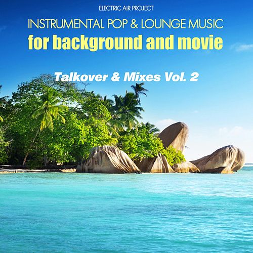 Play & Download Talkover & Mixes, Vol. 2 (Instrumental Pop & Lounge Music for Background and Movie) by Electric Air Project   Napster