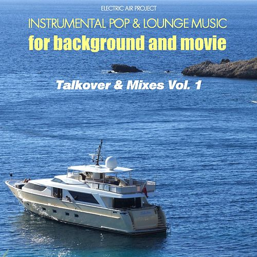Play & Download Talkover & Mixes, Vol. 1 (Instrumental Pop & Lounge Music for Background and Movie) by Electric Air Project | Napster