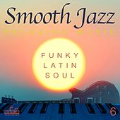 Play & Download Smooth Jazz Relaxing Music, Vol. 6 (Funky, Latin, Soul) by Smooth Jazz Band Francesco Digilio | Napster