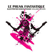 Play & Download Le Phunk Fantastique 7 - Electrified Disco Phunk by Various Artists | Napster